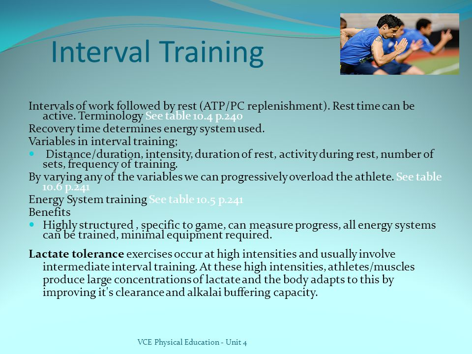 Interval Training Intervals of work followed by rest (ATP/PC replenishment). Rest time can be active. Terminology See table 10.4 p.240.