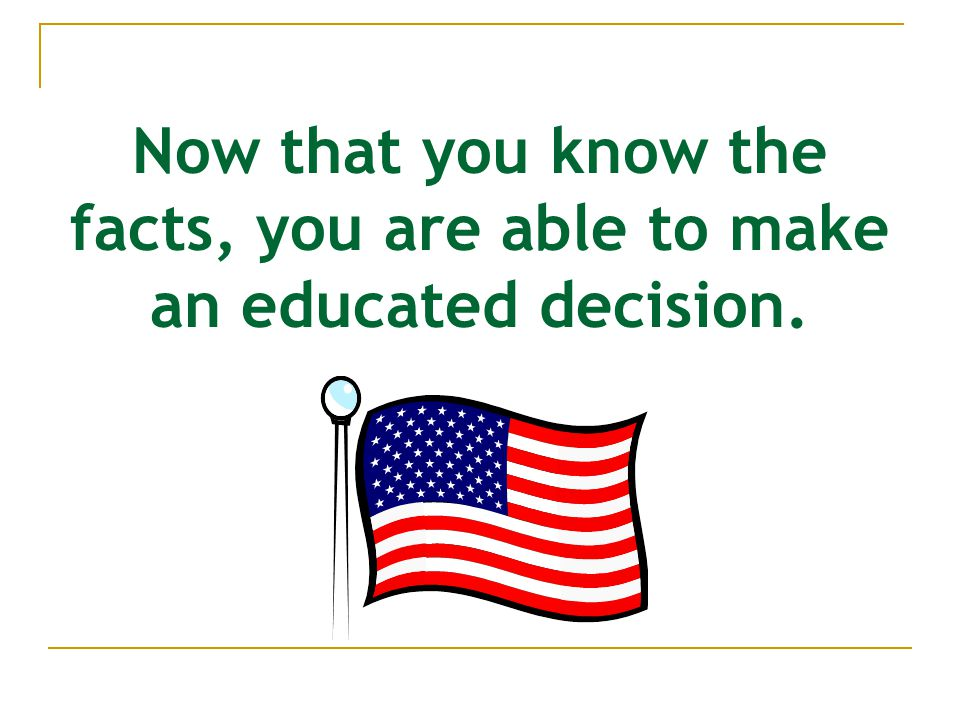 Now that you know the facts, you are able to make an educated decision.