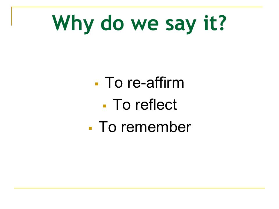 Why do we say it To re-affirm To reflect To remember