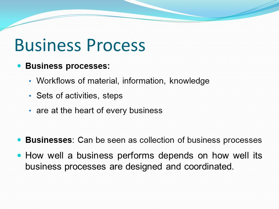 Business Process Business processes: Workflows of material, information, knowledge. Sets of activities, steps.