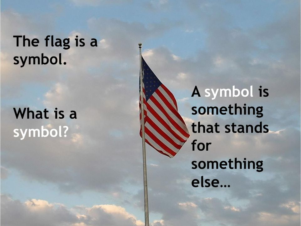The flag is a symbol. What is a symbol A symbol is something that stands for something else…