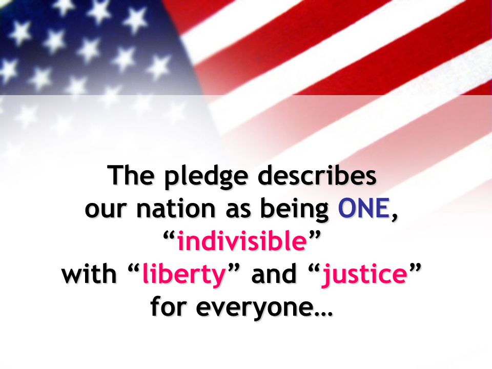 The pledge describes our nation as being ONE, indivisible with liberty and justice for everyone…