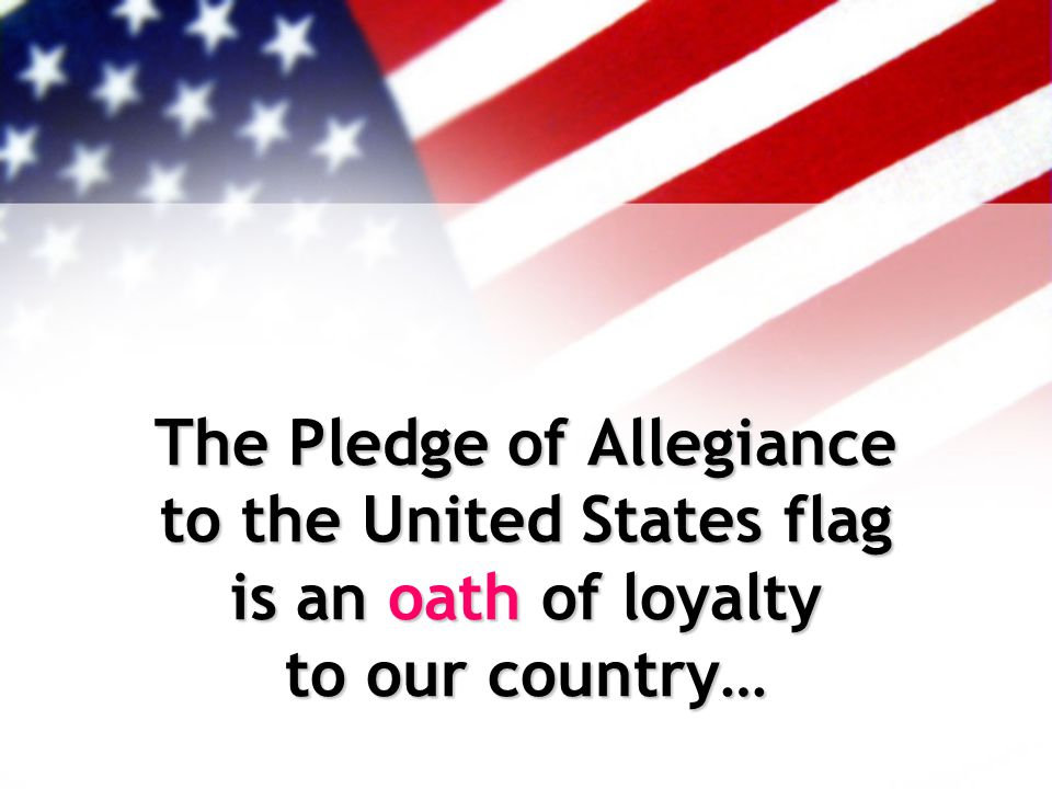 The Pledge of Allegiance to the United States flag is an oath of loyalty to our country…