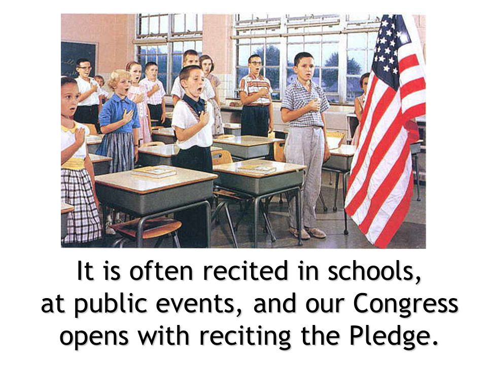 It is often recited in schools, at public events, and our Congress opens with reciting the Pledge.