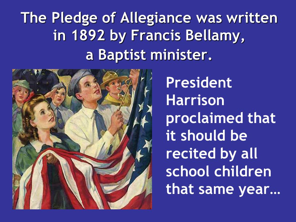 The Pledge of Allegiance was written in 1892 by Francis Bellamy, a Baptist minister.