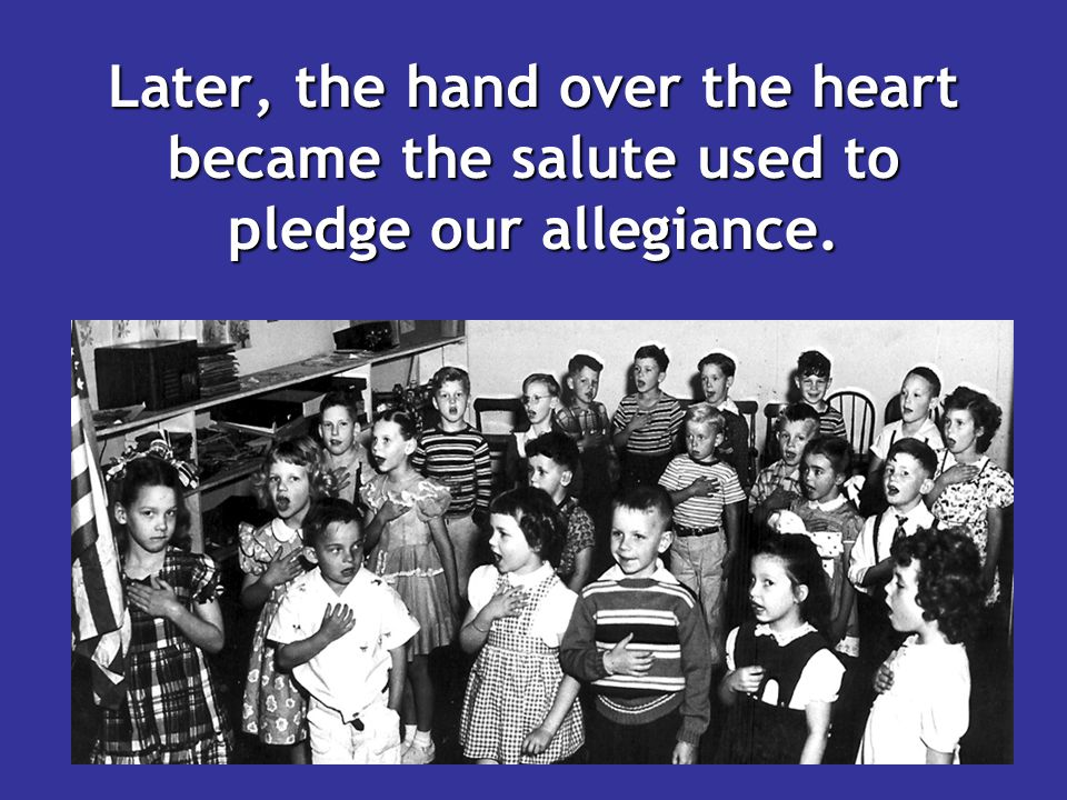 Later, the hand over the heart became the salute used to pledge our allegiance.