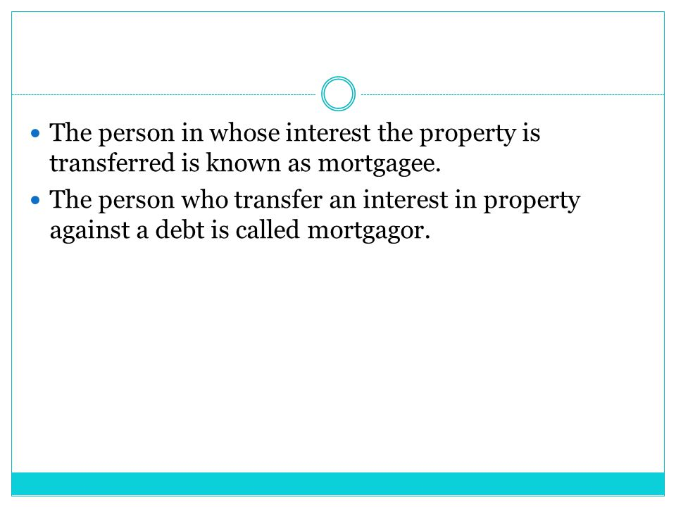The person in whose interest the property is transferred is known as mortgagee.
