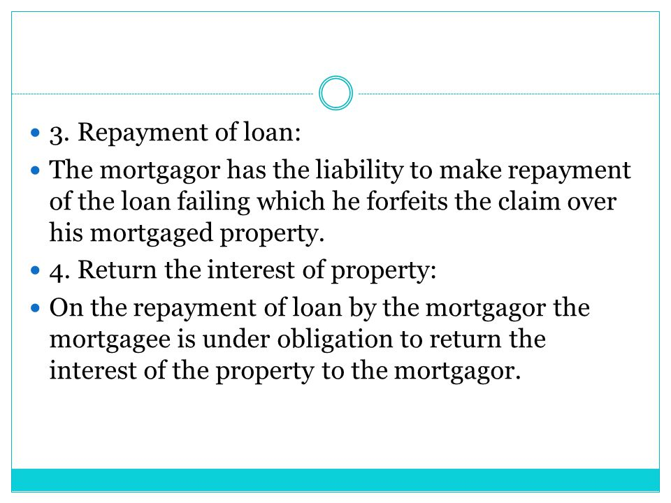 3. Repayment of loan: The mortgagor has the liability to make repayment of the loan failing which he forfeits the claim over his mortgaged property.