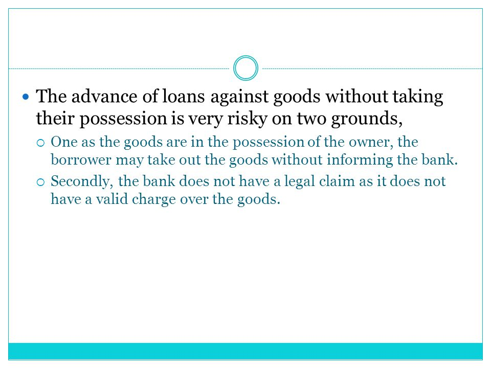 The advance of loans against goods without taking their possession is very risky on two grounds,