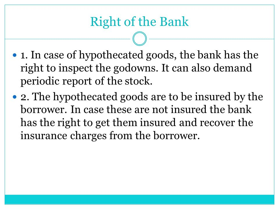 Right of the Bank 1. In case of hypothecated goods, the bank has the right to inspect the godowns. It can also demand periodic report of the stock.