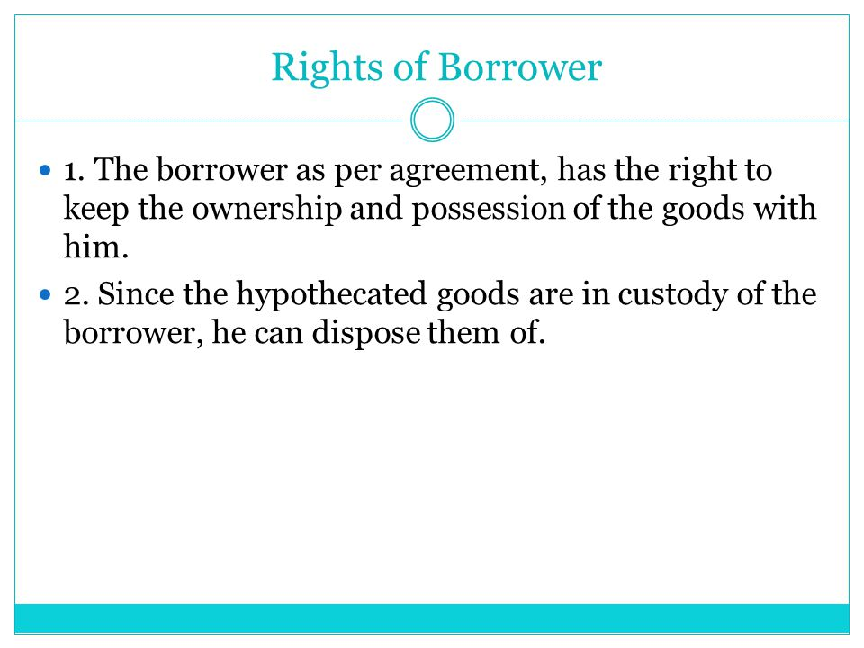 Rights of Borrower 1. The borrower as per agreement, has the right to keep the ownership and possession of the goods with him.