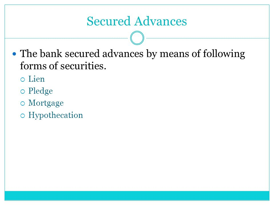 Secured Advances The bank secured advances by means of following forms of securities. Lien. Pledge.