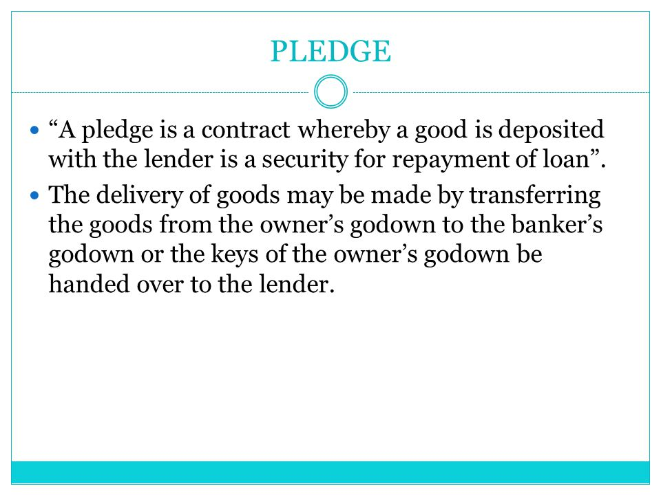PLEDGE A pledge is a contract whereby a good is deposited with the lender is a security for repayment of loan .