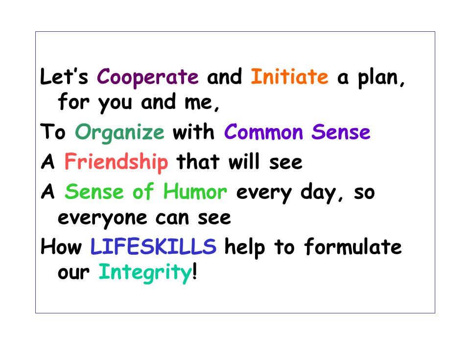 Let's Cooperate and Initiate a plan, for you and me, To Organize with Common Sense A Friendship that will see A Sense of Humor every day, so everyone can see How LIFESKILLS help to formulate our Integrity!