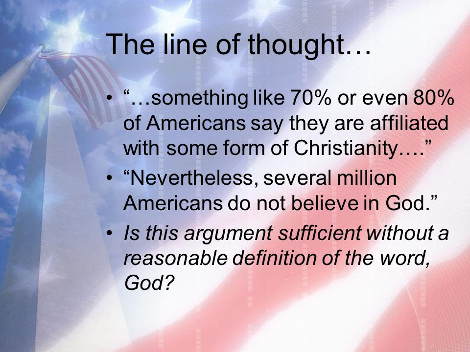 The line of thought… …something like 70% or even 80% of Americans say they are affiliated with some form of Christianity….