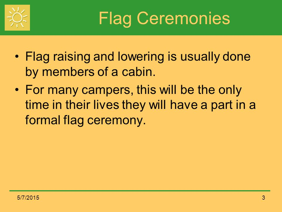 Flag Ceremonies Flag raising and lowering is usually done by members of a cabin.
