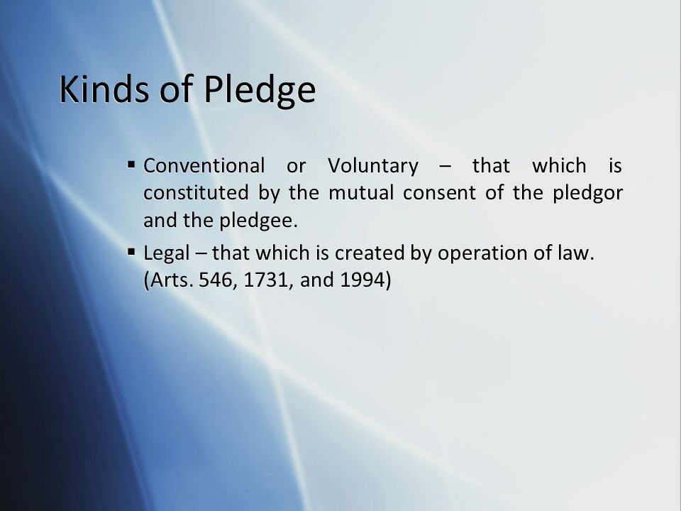 Kinds of Pledge Conventional or Voluntary – that which is constituted by the mutual consent of the pledgor and the pledgee.