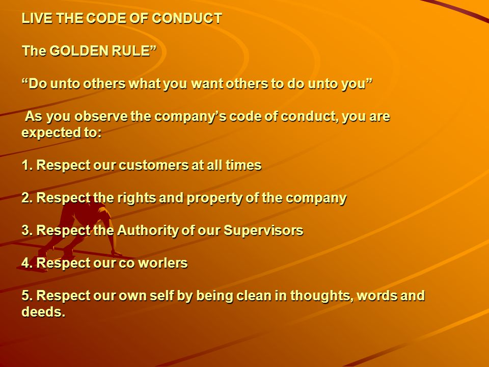 LIVE THE CODE OF CONDUCT The GOLDEN RULE Do unto others what you want others to do unto you As you observe the company's code of conduct, you are expected to: 1.