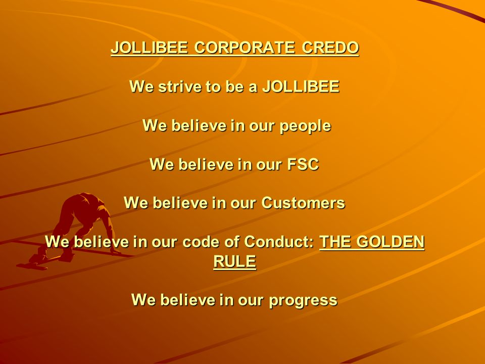 JOLLIBEE CORPORATE CREDO We strive to be a JOLLIBEE We believe in our people We believe in our FSC We believe in our Customers We believe in our code of Conduct: THE GOLDEN RULE We believe in our progress