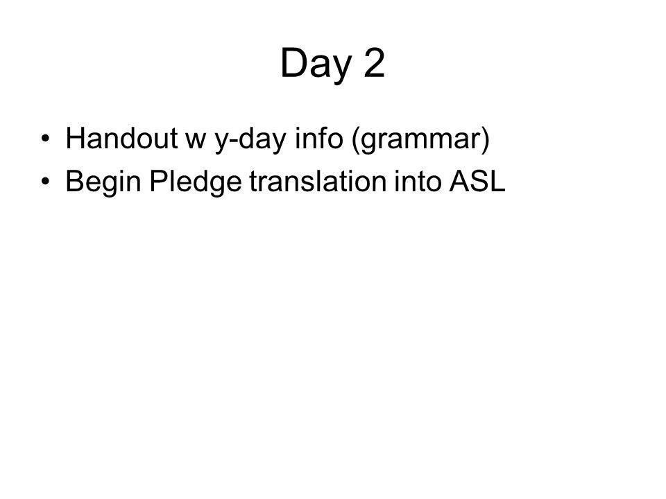 Day 2 Handout w y-day info (grammar) Begin Pledge translation into ASL