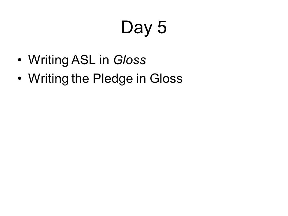 Day 5 Writing ASL in Gloss Writing the Pledge in Gloss