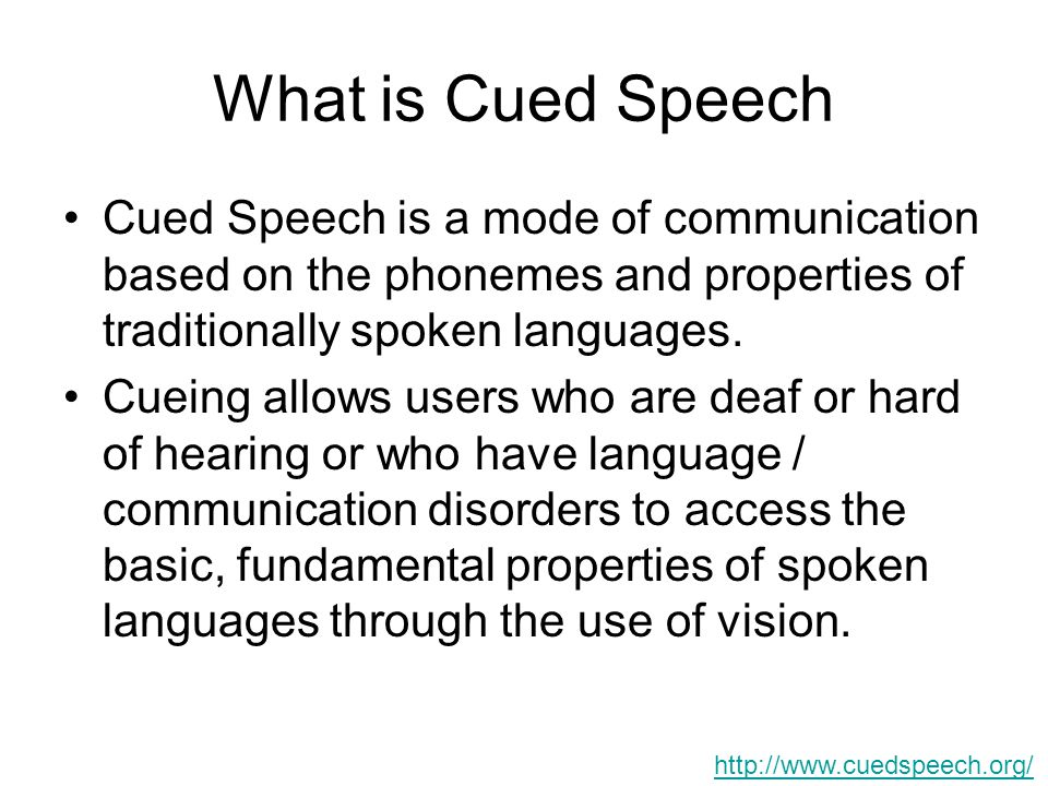 What is Cued Speech Cued Speech is a mode of communication based on the phonemes and properties of traditionally spoken languages.