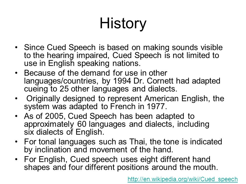 History Since Cued Speech is based on making sounds visible to the hearing impaired, Cued Speech is not limited to use in English speaking nations.