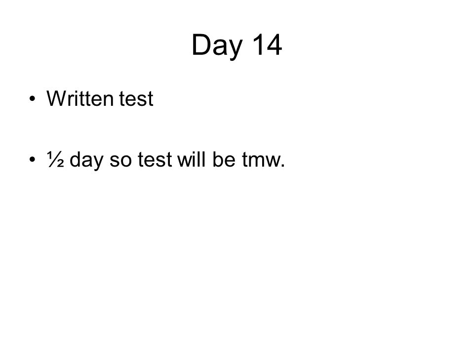 Day 14 Written test ½ day so test will be tmw.