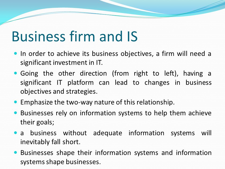 Business firm and IS In order to achieve its business objectives, a firm will need a significant investment in IT.