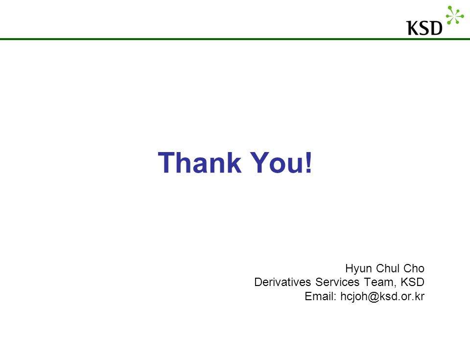 Thank You! Hyun Chul Cho Derivatives Services Team, KSD