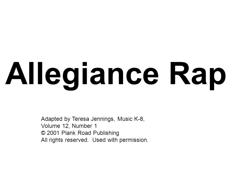 Allegiance Rap Adapted by Teresa Jennings, Music K-8, Volume 12, Number 1 © 2001 Plank Road Publishing.