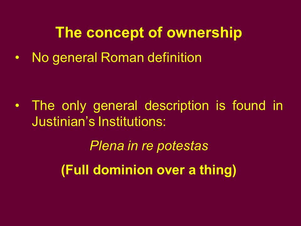The concept of ownership (Full dominion over a thing)