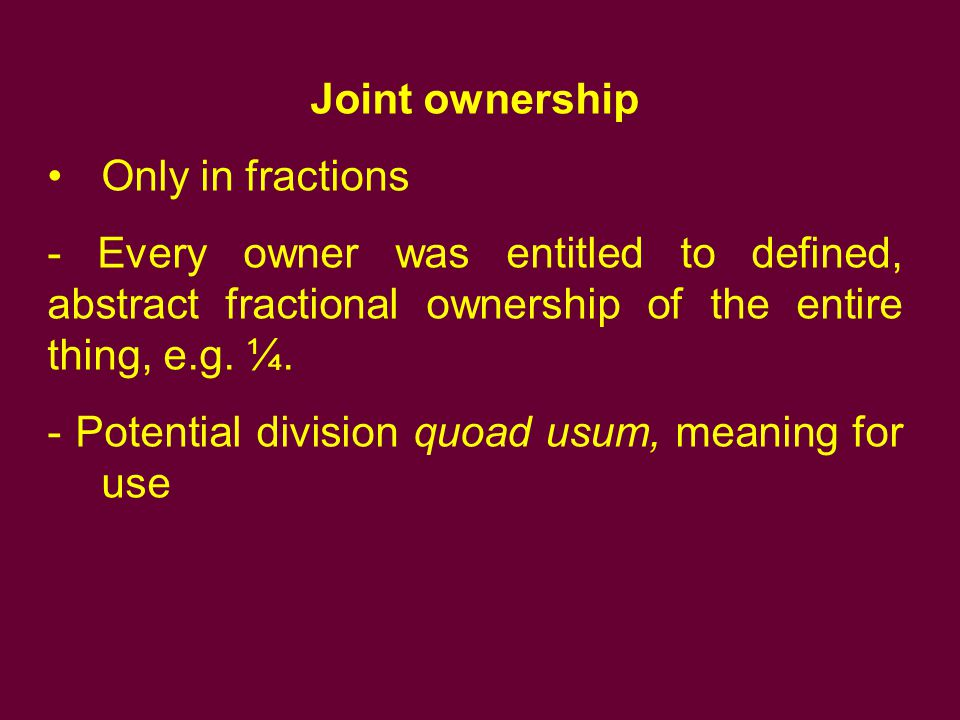 Joint ownership Only in fractions. - Every owner was entitled to defined, abstract fractional ownership of the entire thing, e.g. ¼.