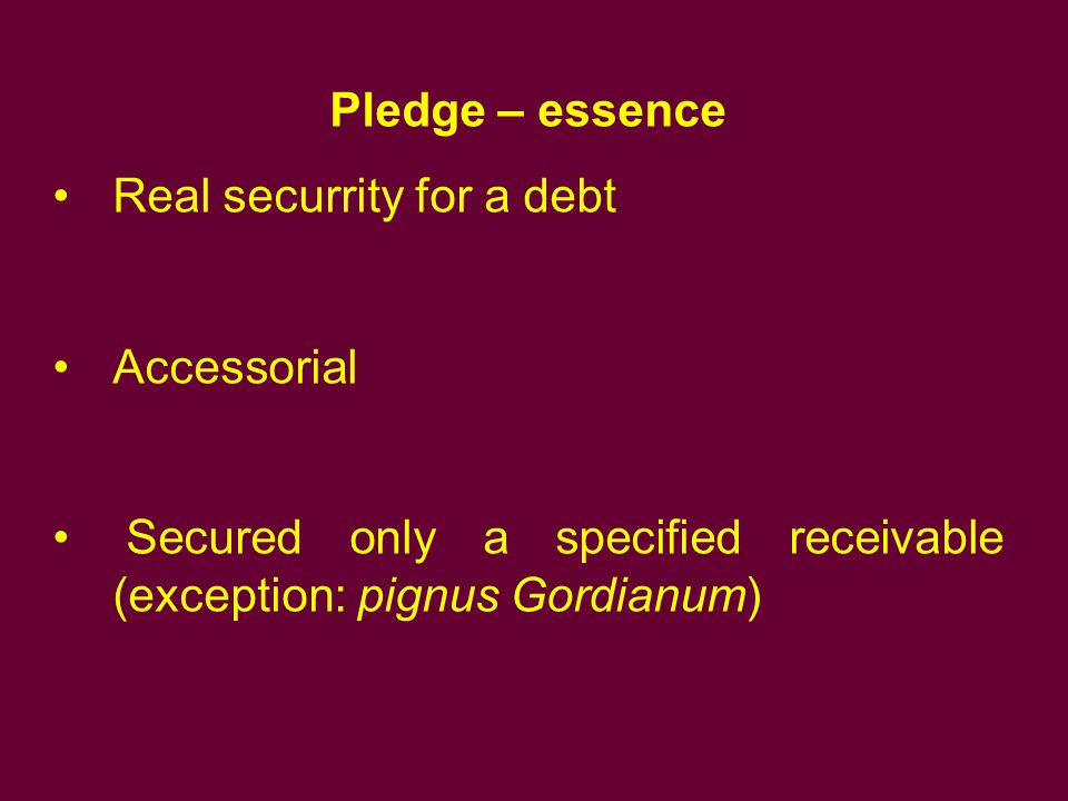 Pledge – essence Real securrity for a debt. Accessorial.