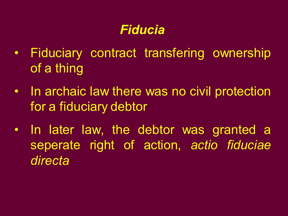 Fiducia Fiduciary contract transfering ownership of a thing. In archaic law there was no civil protection for a fiduciary debtor.