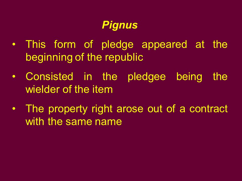 Pignus This form of pledge appeared at the beginning of the republic. Consisted in the pledgee being the wielder of the item.