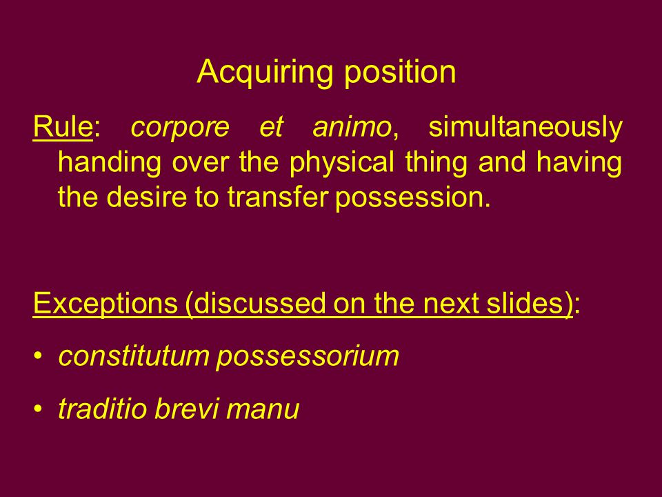 Acquiring position Rule: corpore et animo, simultaneously handing over the physical thing and having the desire to transfer possession.