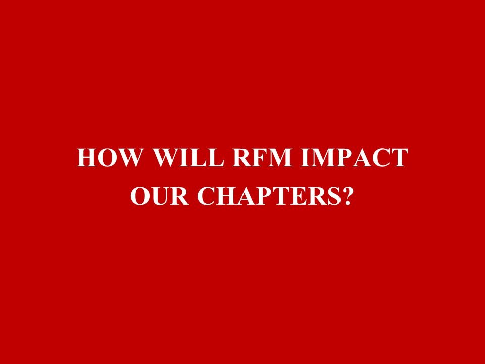 HOW WILL RFM IMPACT OUR CHAPTERS