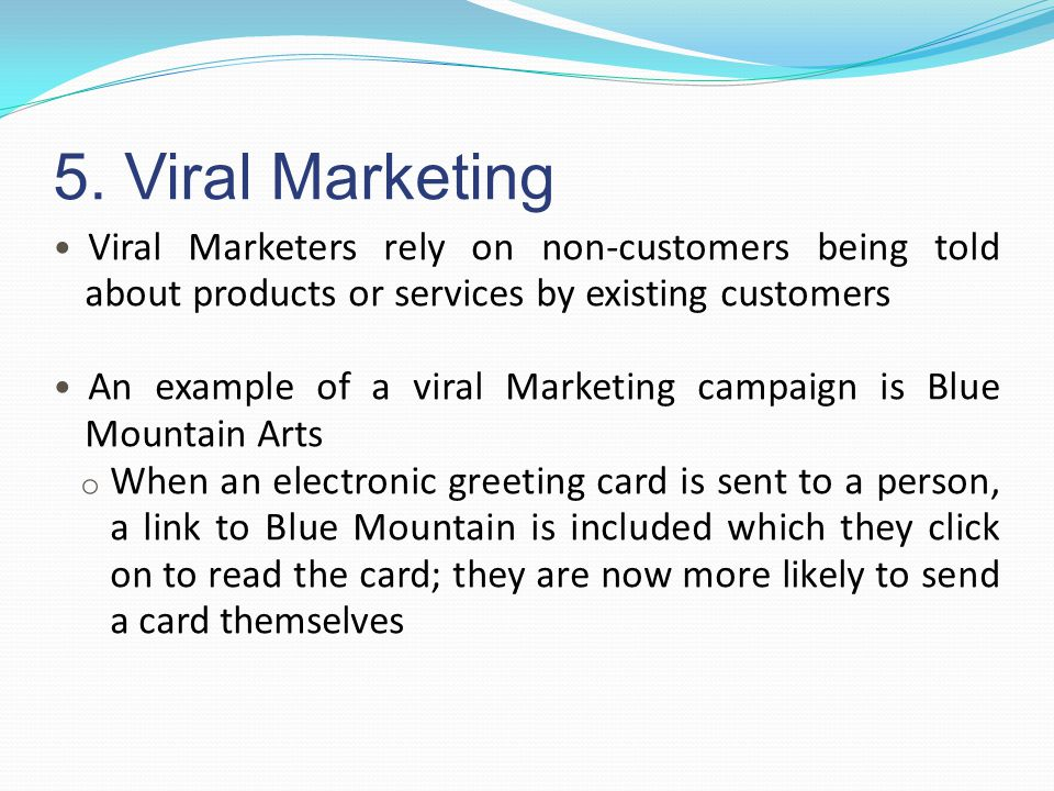 5. Viral Marketing Viral Marketers rely on non-customers being told about products or services by existing customers.