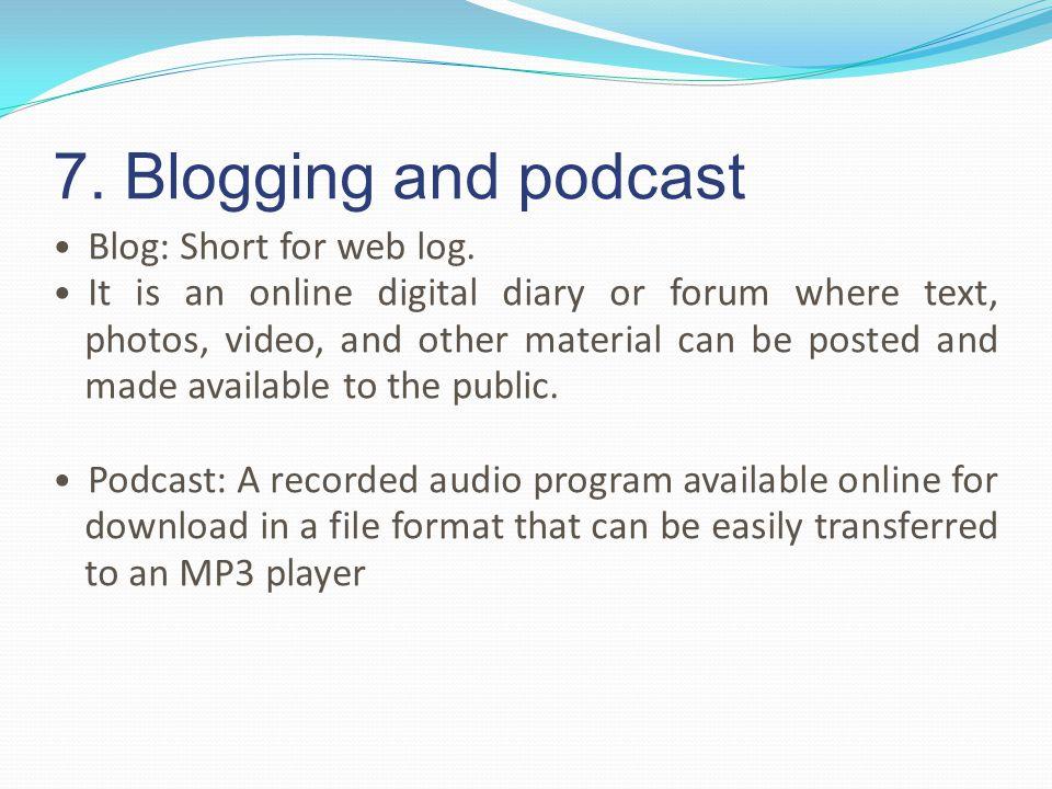 7. Blogging and podcast Blog: Short for web log.