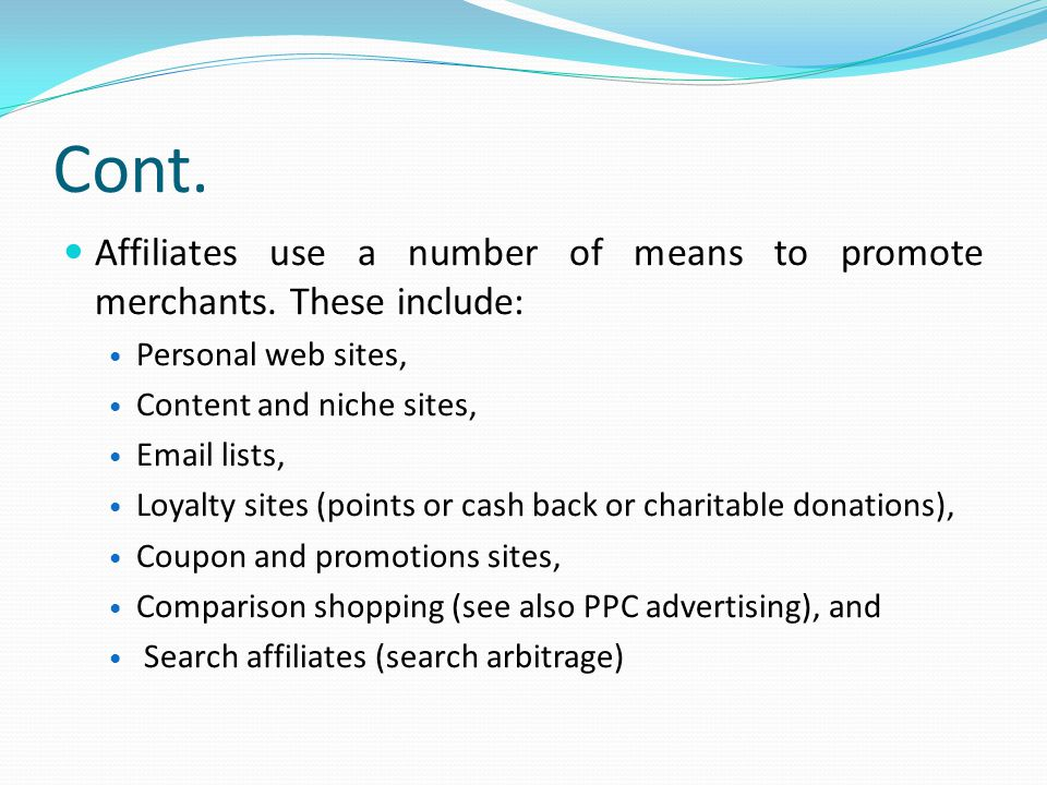 Cont. Affiliates use a number of means to promote merchants. These include: Personal web sites, Content and niche sites,