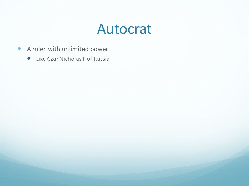 Autocrat A ruler with unlimited power Like Czar Nicholas II of Russia