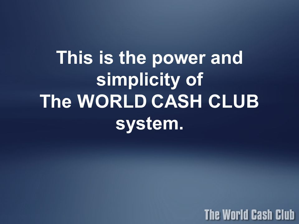 This is the power and simplicity of The WORLD CASH CLUB system.