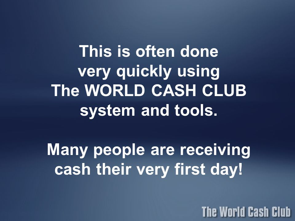 This is often done very quickly using. The WORLD CASH CLUB system and tools.
