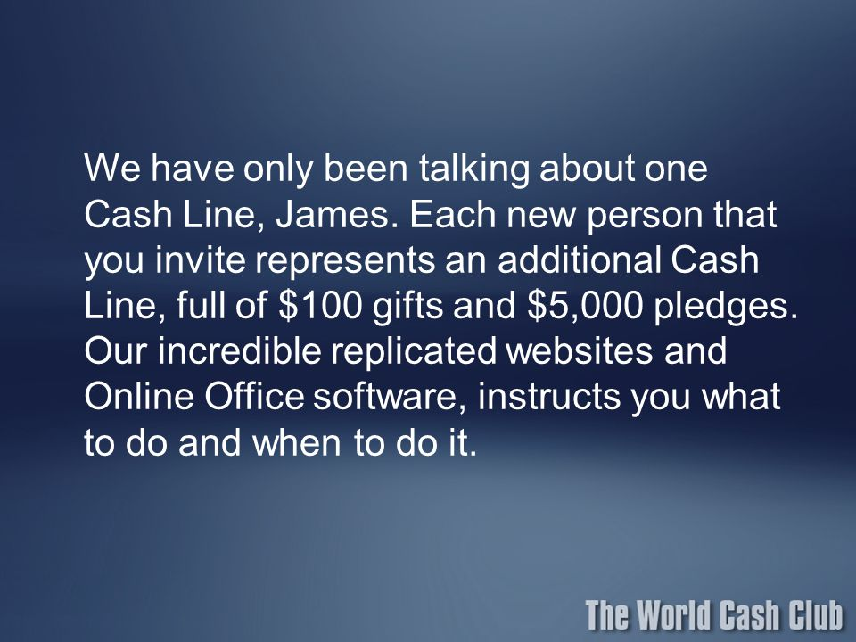 We have only been talking about one Cash Line, James