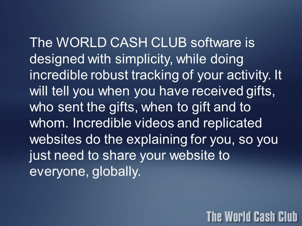 The WORLD CASH CLUB software is designed with simplicity, while doing incredible robust tracking of your activity.