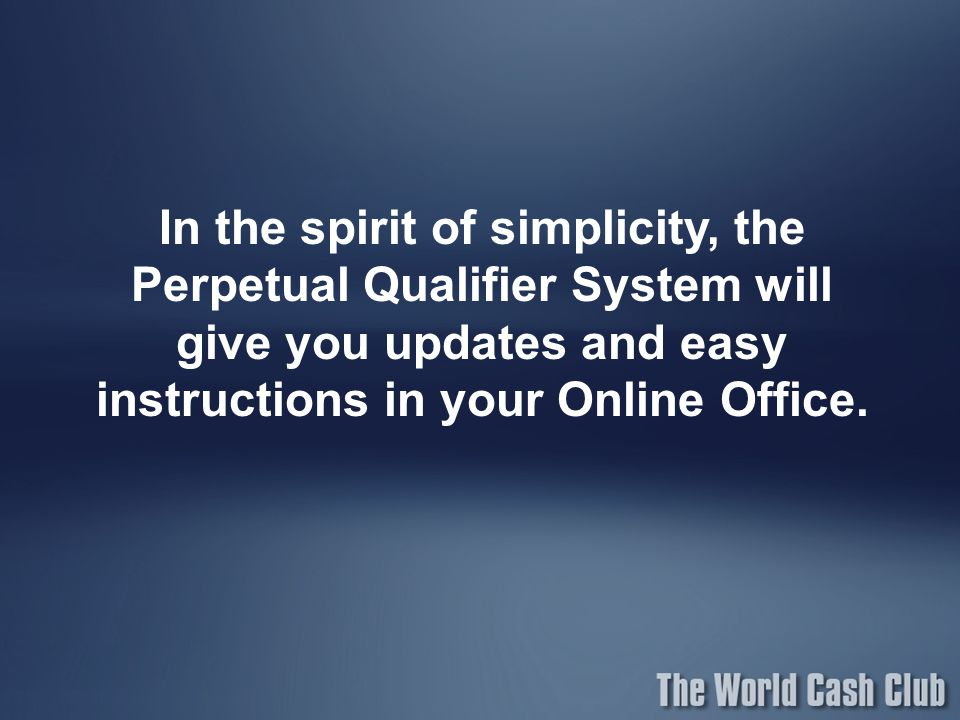 In the spirit of simplicity, the Perpetual Qualifier System will give you updates and easy instructions in your Online Office.