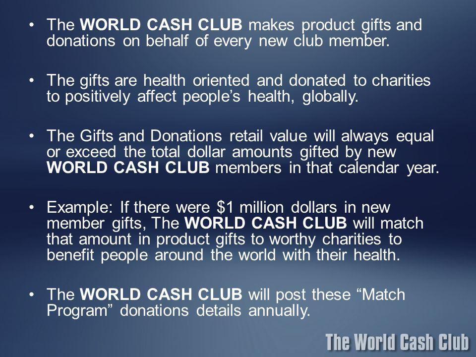 The WORLD CASH CLUB makes product gifts and donations on behalf of every new club member.