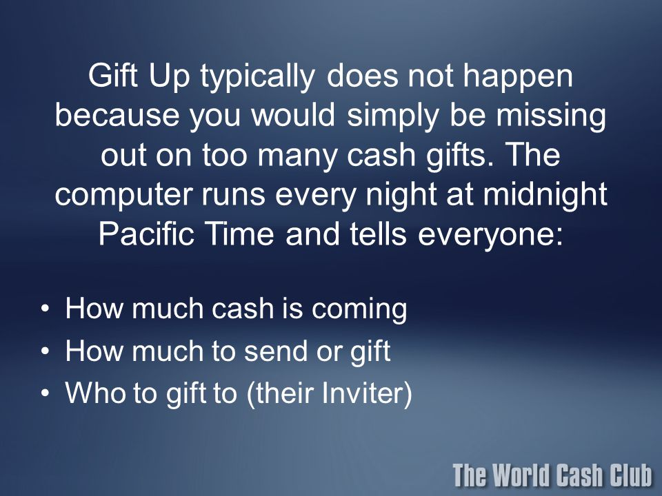 Gift Up typically does not happen because you would simply be missing out on too many cash gifts. The computer runs every night at midnight Pacific Time and tells everyone: