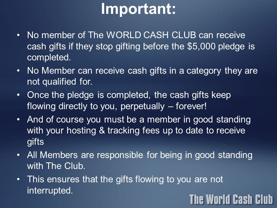Important: No member of The WORLD CASH CLUB can receive cash gifts if they stop gifting before the $5,000 pledge is completed.